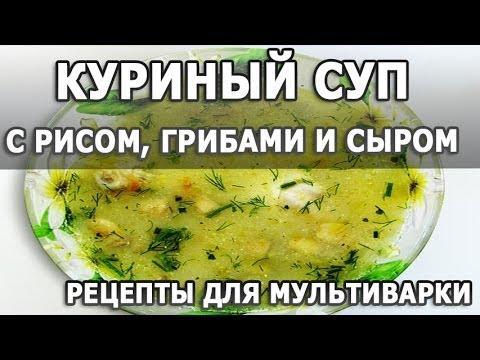 Рецепты приготовления. Куриный суп с рисом, грибами и сыром рецепт приготовления в мультиварке